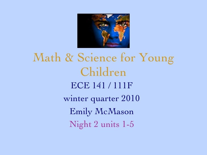 Math & Science for Young Children ECE 141 / 111F winter quarter 2010 Emily McMason Night 2 units 1-5