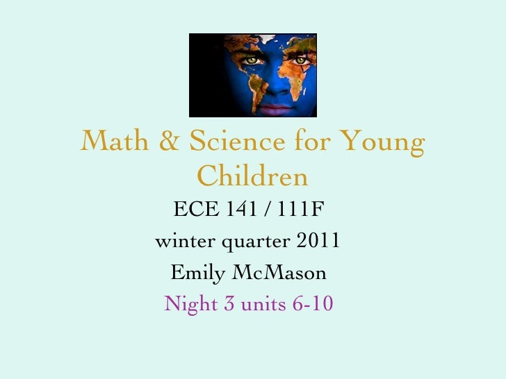 Math & Science for Young Children ECE 141 / 111F winter quarter 2011 Emily McMason Night 3 units 6-10