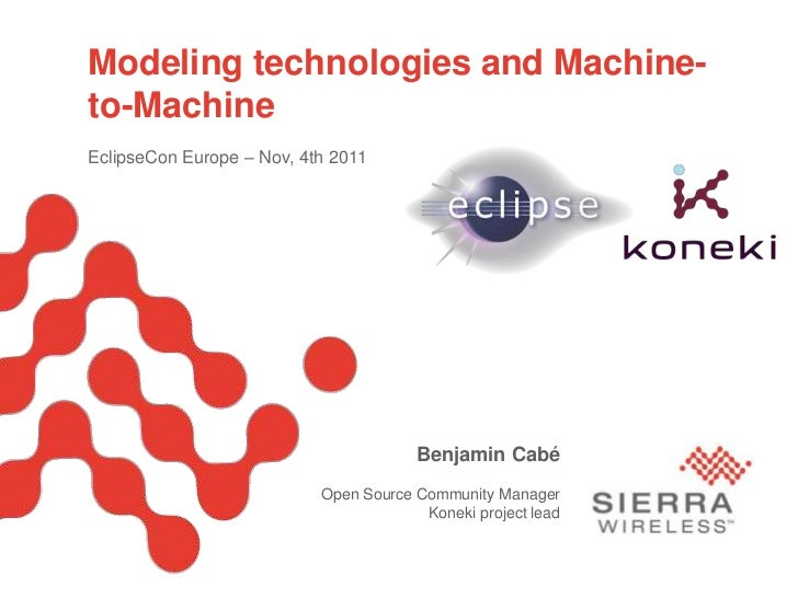 Modeling technologies and Machine-             to-Machine             EclipseCon Europe – Nov, 4th 2011Open Source M2M: Th...