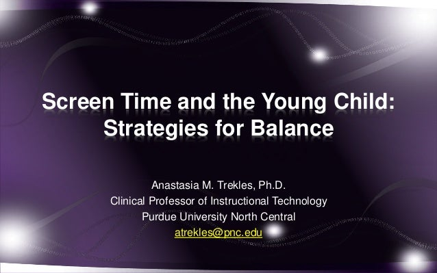 Screen Time and the Young Child: Strategies for Balance Anastasia M. Trekles, Ph.D. Clinical Professor of Instructional Te...