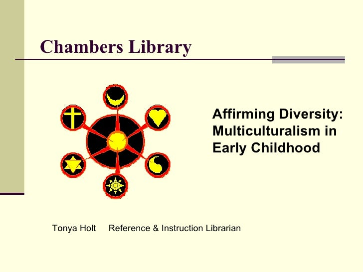 Chambers Library Affirming Diversity: Multiculturalism in  Early Childhood Tonya Holt  Reference & Instruction Librarian