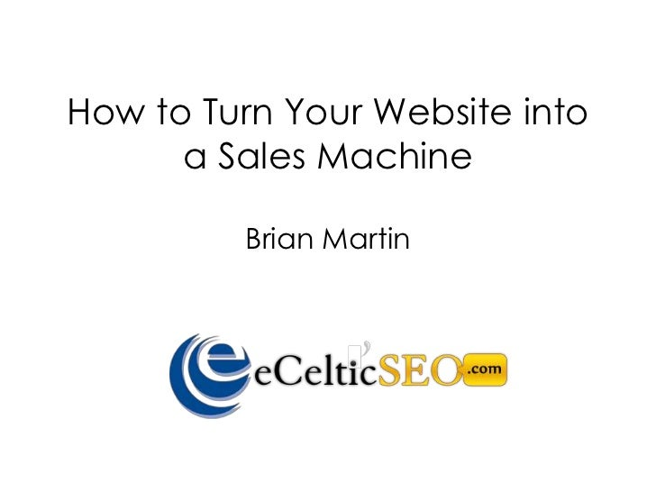 How to Turn Your Website into      a Sales Machine         Brian Martin