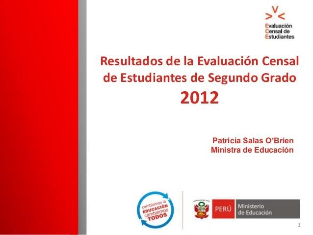 Patricia Salas O'Brien Ministra de Educación Resultados de la Evaluación Censal de Estudiantes de Segundo Grado 2012 1