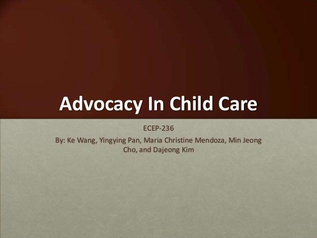 Advocacy In Child CareECEP-236By: Ke Wang, Yingying Pan, Maria Christine Mendoza, Min JeongCho, and Dajeong Kim