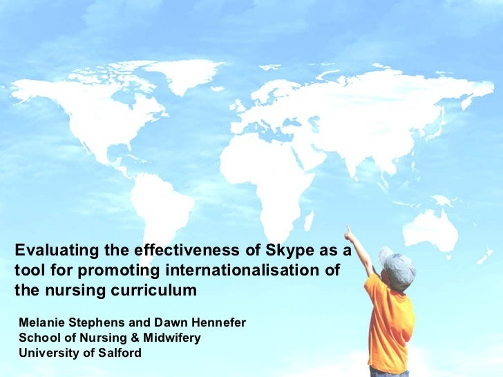 Evaluating the effectiveness of Skype as a tool for promoting internationalisation of the nursing curriculum Melanie Steph...