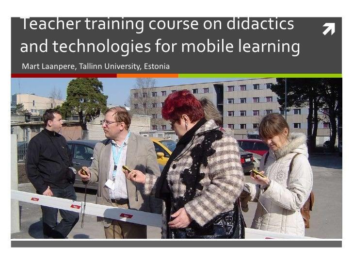 Teacher training course on didactics and technologies for mobile learning<br />Mart Laanpere, Tallinn University, Estonia<...