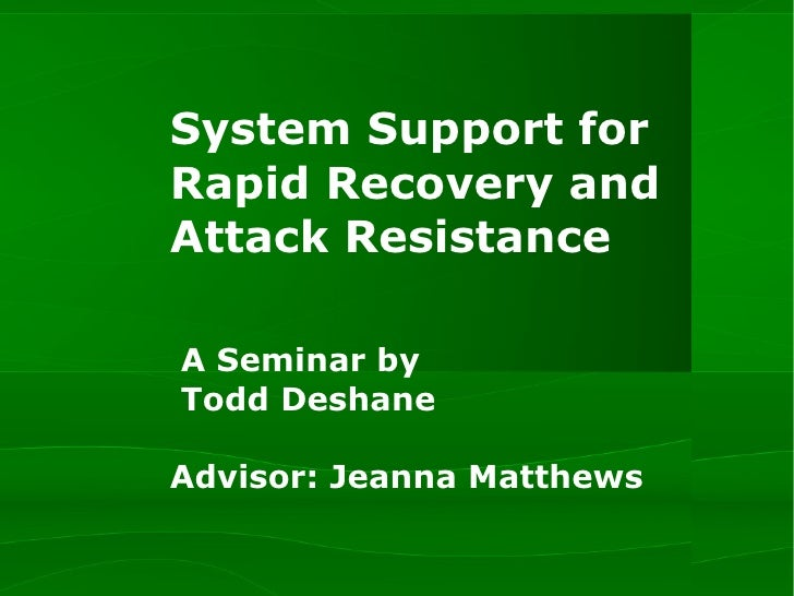 System Support for Rapid Recovery and Attack Resistance  A Seminar by   Todd Deshane   Advisor: Jeanna Matthews