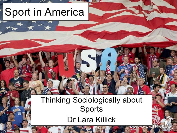 Sport in America Thinking Sociologically about Sports Dr Lara Killick