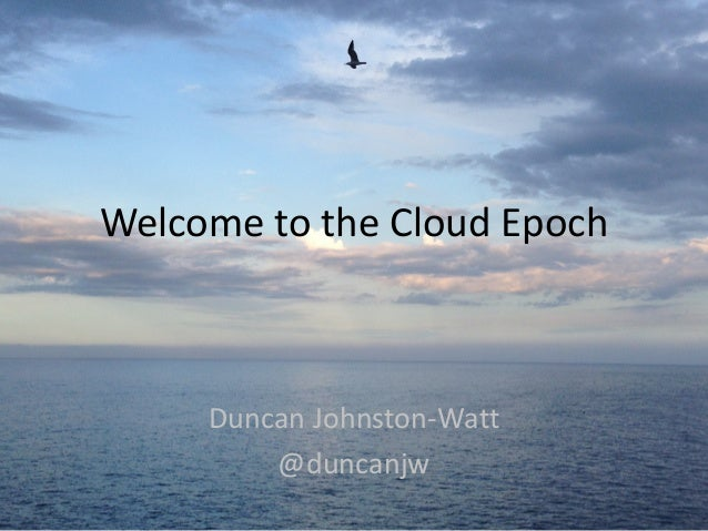 Welcome	   to	   the	   Cloud	   Epoch Duncan	   Johnston-­‐Watt	    @duncanjw