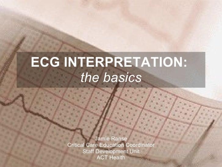 ECG INTERPRETATION:  the basics Jamie Ranse Critical Care Education Coordinator Staff Development Unit ACT Health