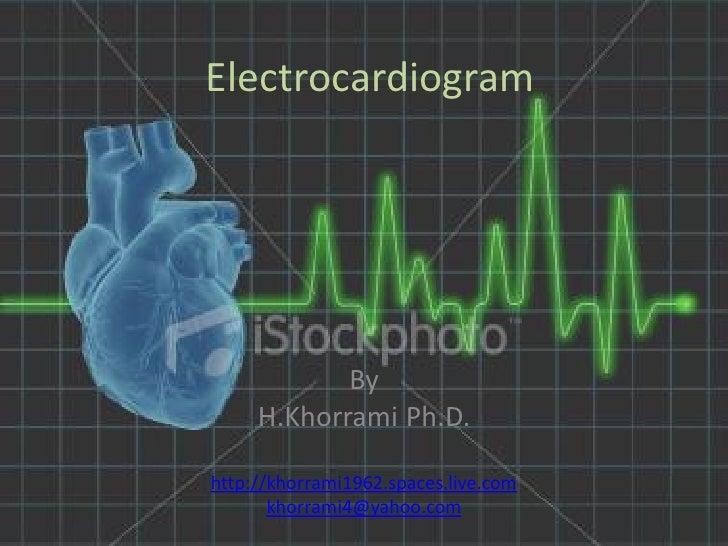 Electrocardiogram                 By      H.Khorrami Ph.D.  http://khorrami1962.spaces.live.com        khorrami4@yahoo.com