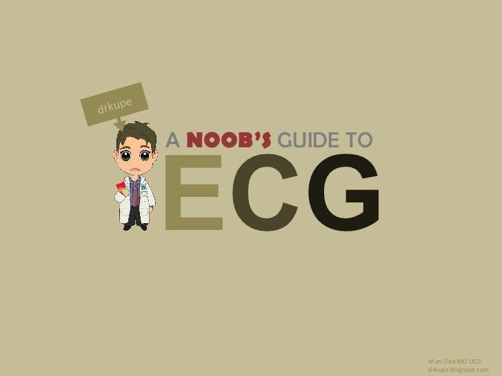 A   NOOB'S  GUIDE TO E C G drkupe.blogspot.com drkupe Irfan Ziad MD UCD