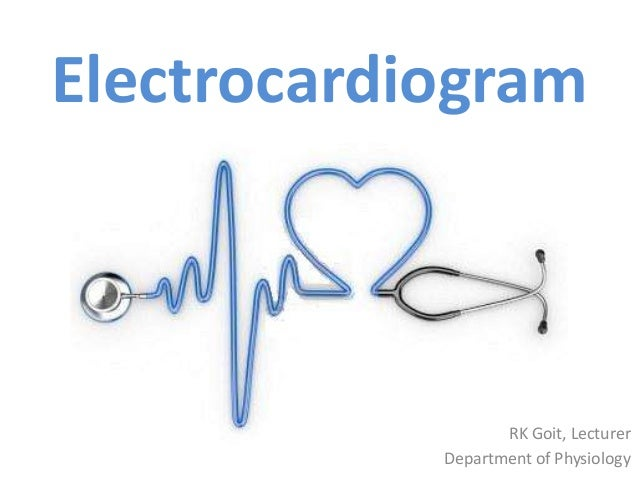 RK Goit, Lecturer Department of Physiology Electrocardiogram