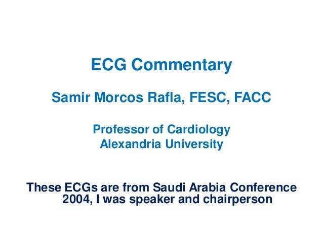 ECG Commentary Samir Morcos Rafla, FESC, FACC Professor of Cardiology Alexandria University  These ECGs are from Saudi Ara...