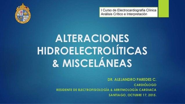 ALTERACIONES HIDROELECTROLÍTICAS & MISCELÁNEAS DR. ALEJANDRO PAREDES C. CARDIÓLOGO RESIDENTE DE ELECTROFISIOLOGÍA & ARRITM...