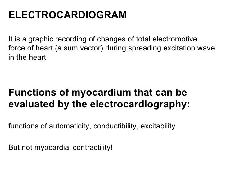 ELECTROCARDIOGRAM   It is a graphic recording of changes of total electromotive force of heart (a sum vector) during sprea...