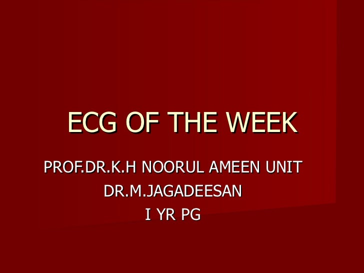 ECG OF THE WEEK PROF.DR.K.H NOORUL AMEEN UNIT DR.M.JAGADEESAN I YR PG