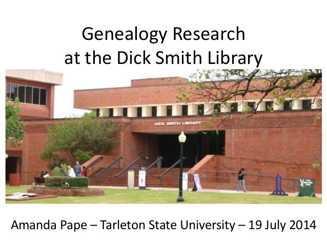 Genealogy Research at the Dick Smith Library Amanda Pape – Tarleton State University – 19 July 2014