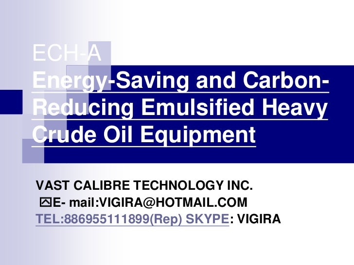 ECH-AEnergy-Saving and Carbon-Reducing Emulsified HeavyCrude Oil EquipmentVAST CALIBRE TECHNOLOGY INC.E- mail:VIGIRA@HOTM...
