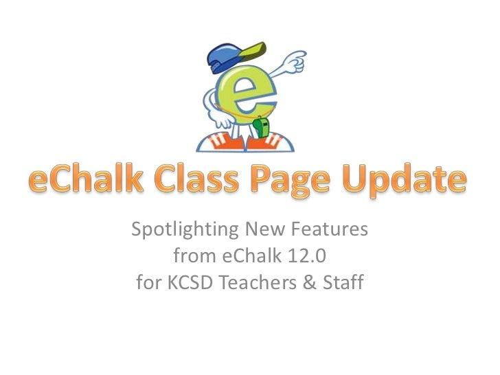 Spotlighting New Featuresfrom eChalk 12.0for KCSD Teachers & Staff<br />eChalk Class Page Update<br />