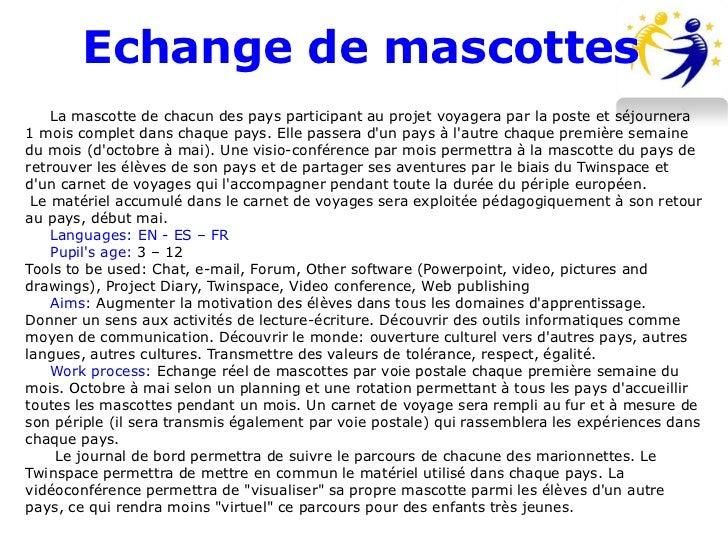 Echange de mascottes    La mascotte de chacun des pays participant au projet voyagera par la poste et séjournera1 mois com...