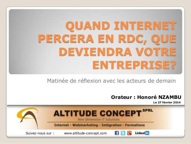 QUAND INTERNET PERCERA EN RDC, QUE DEVIENDRA VOTRE ENTREPRISE? Matinée de réflexion avec les acteurs de demain Suivez-nous...
