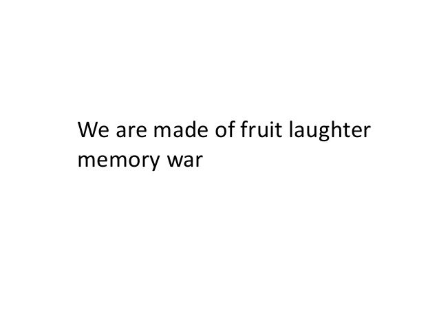 We are made of fruit laughter memory war
