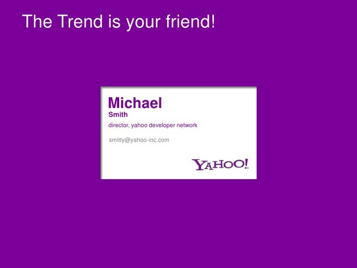 The Trend is your friend!<br />Michael<br />Smith<br />director, yahoo developer network<br />smitty@yahoo-inc.com<br />