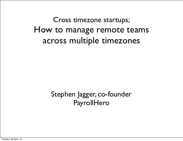 Cross timezone startups;How to manage remote teamsacross multiple timezonesStephen Jagger, co-founderPayrollHeroTuesday, 3...