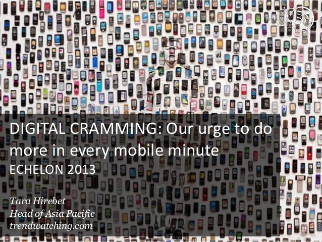 DIGITAL CRAMMING: Our urge to domore in every mobile minuteECHELON 2013Tara HirebetHead of Asia Pacifictrendwatching.com