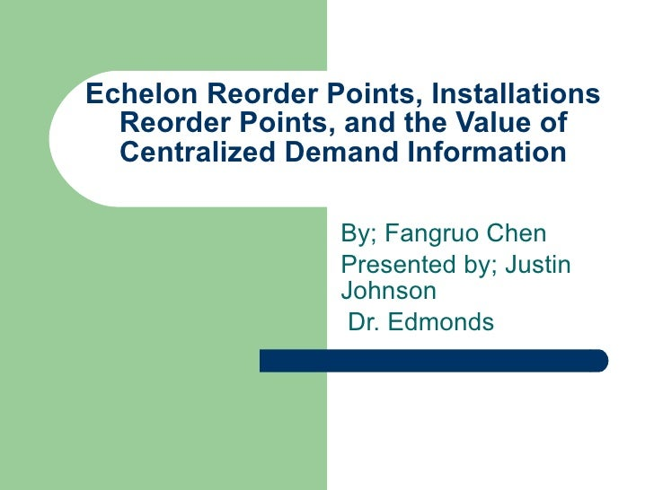 Echelon Reorder Points, Installations Reorder Points, and the Value of Centralized Demand Information By; Fangruo Chen Pre...