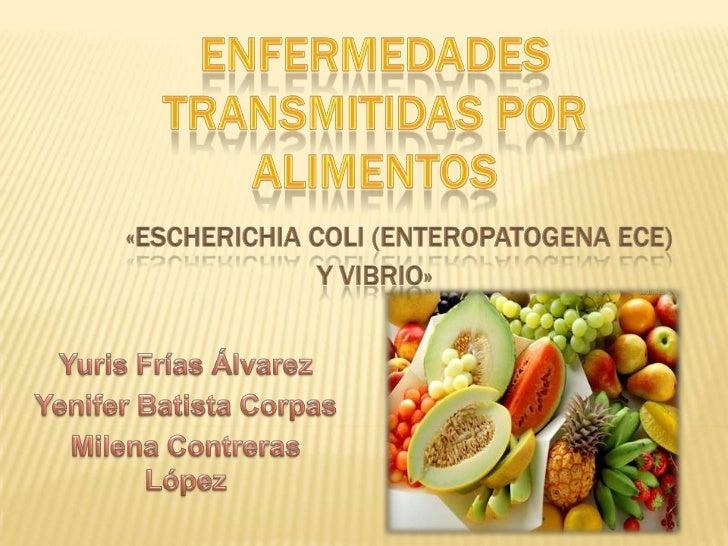 ENFERMEDADES TRANSMITIDAS POR ALIMENTOS«ESCHERICHIA COLI (ENTEROPATOGENA ECE) Y VIBRIO»<br />Yuris Frías Álvarez<br />Yeni...