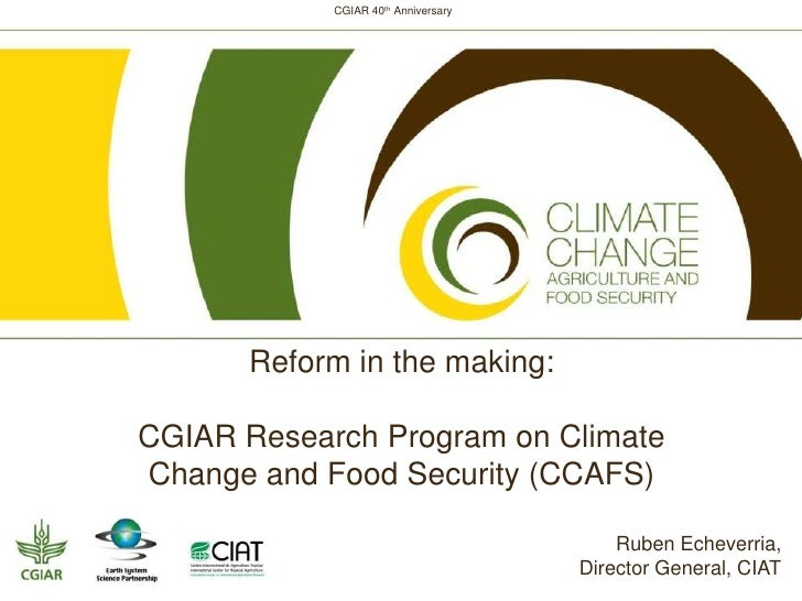 CGIAR 40th Anniversary      Reform in the making:CGIAR Research Program on ClimateChange and Food Security (CCAFS)        ...