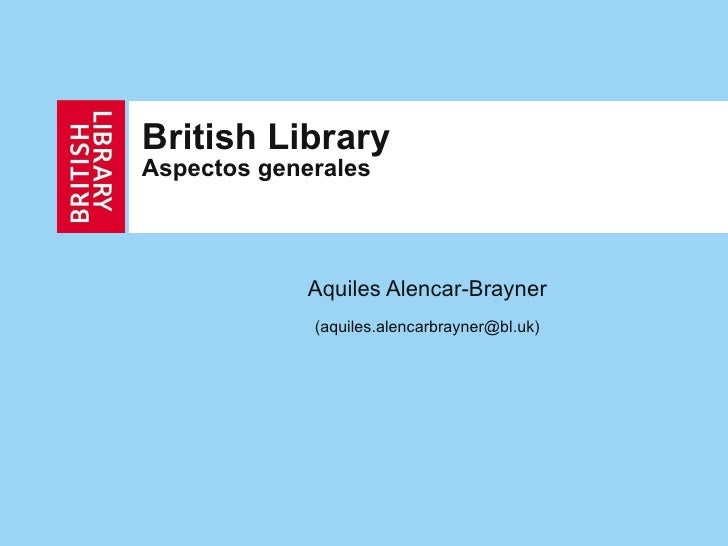 British Library   Aspectos generales Aquiles Alencar-Brayner (aquiles.alencarbrayner@bl.uk)