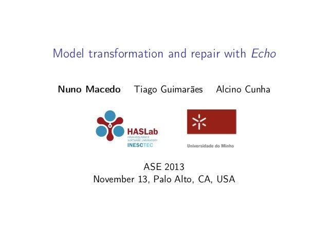 Model transformation and repair with Echo Nuno Macedo  Tiago Guimarães  Alcino Cunha  ASE 2013 November 13, Palo Alto, CA,...