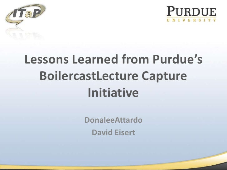Lessons Learned from Purdue's BoilercastLecture Capture Initiative<br />DonaleeAttardo<br />David Eisert<br />