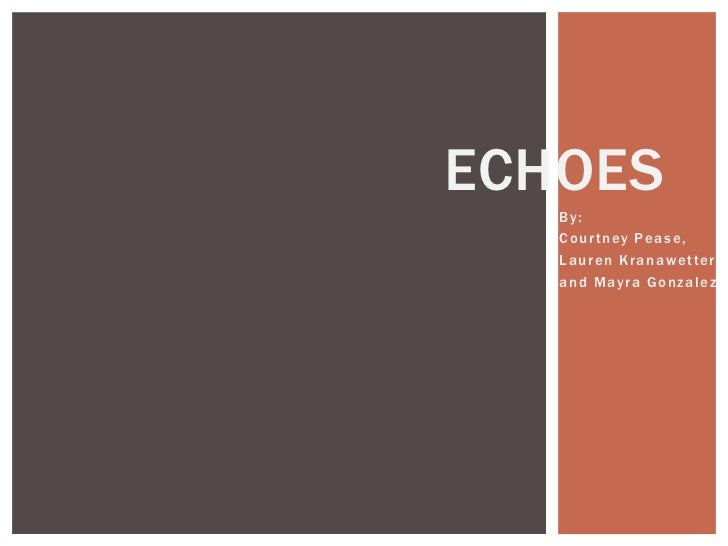 Echoes<br />By: <br />Courtney Pease, <br />Lauren Kranawetter, <br />and Mayra Gonzalez<br />