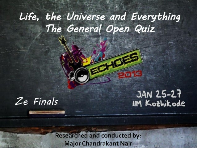 Life, the Universe and Everything      The General Open QuizZe Finals
