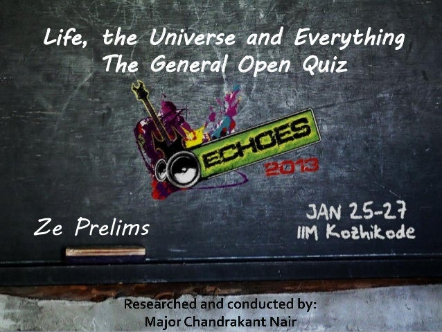 Life, the Universe and Everything      The General Open QuizZe Prelims
