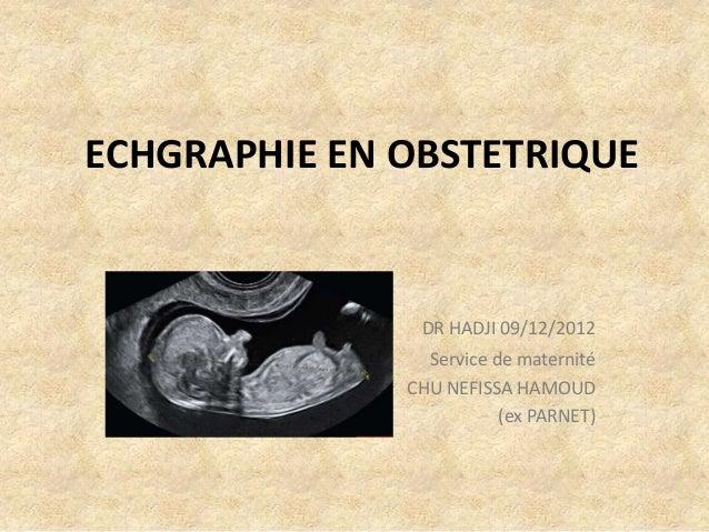 ECHGRAPHIE EN OBSTETRIQUE  DR HADJI 09/12/2012 Service de maternité CHU NEFISSA HAMOUD (ex PARNET)