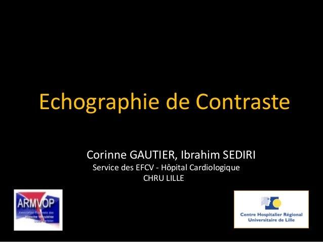 Corinne GAUTIER, Ibrahim SEDIRI Service des EFCV - Hôpital Cardiologique CHRU LILLE Echographie de Contraste