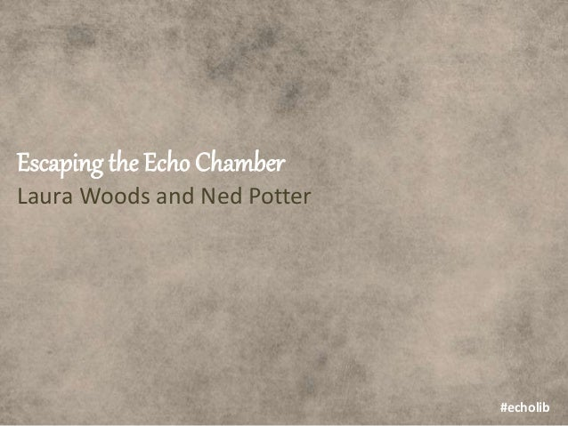 Escaping the Echo Chamber Laura Woods and Ned Potter #echolib