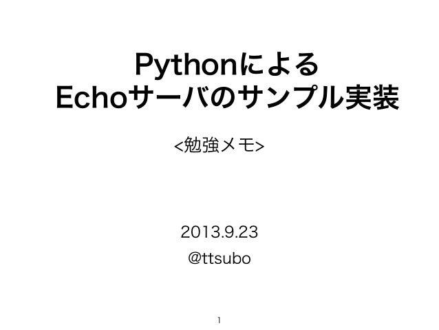 Pythonによる Echoサーバのサンプル実装 @ttsubo 2013.9.23 <勉強メモ> 1