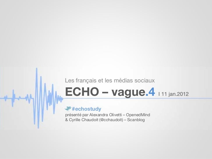 Les français et les médias sociauxECHO – vague.4 I 11 jan.2012   #echostudyprésenté par Alexandra Olivetti – OpenedMind& C...