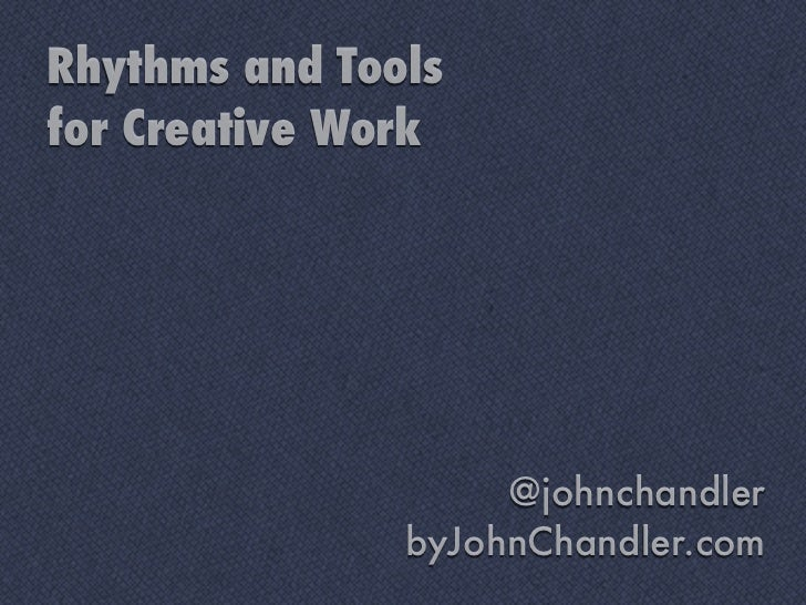 Rhythms and Toolsfor Creative Work                    @johnchandler               byJohnChandler.com
