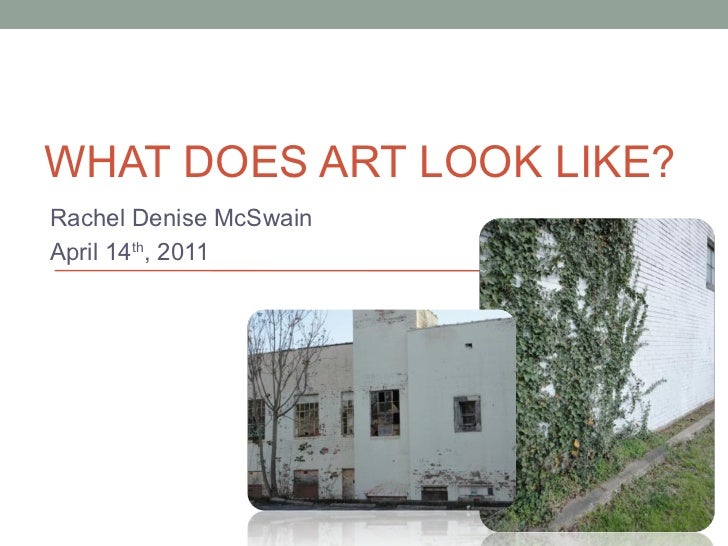 Rachel Denise McSwain April 14 th , 2011 WHAT DOES ART LOOK LIKE?