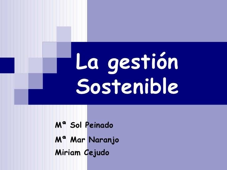La gestión Sostenible Mª Sol Peinado Mª Mar Naranjo  Miriam Cejudo