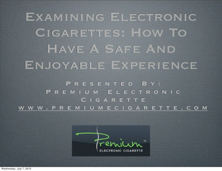 Examining Electronic Cigarettes: How To Have A Safe And Enjoyable Experience