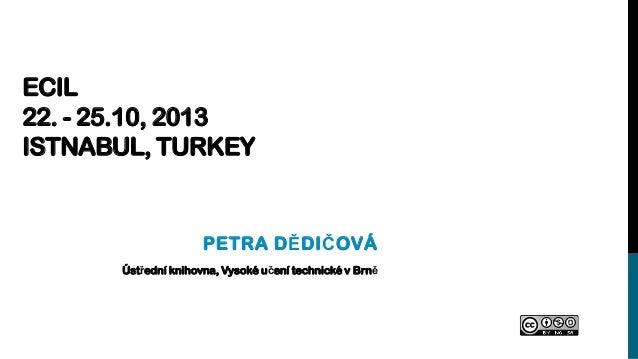 ECIL 22. - 25.10, 2013 ISTNABUL, TURKEY  PETRA DĚDIČOVÁ Ústřední knihovna, Vysoké učení technické v Brně