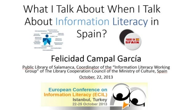 What I Talk About When I Talk About Information Literacy in Spain? por Felicidad Campal García, presentado en el Congreso Internacional de Alfabetización Informacional, ECIL 2013, Estambul, 22.25 de Octubre 2013